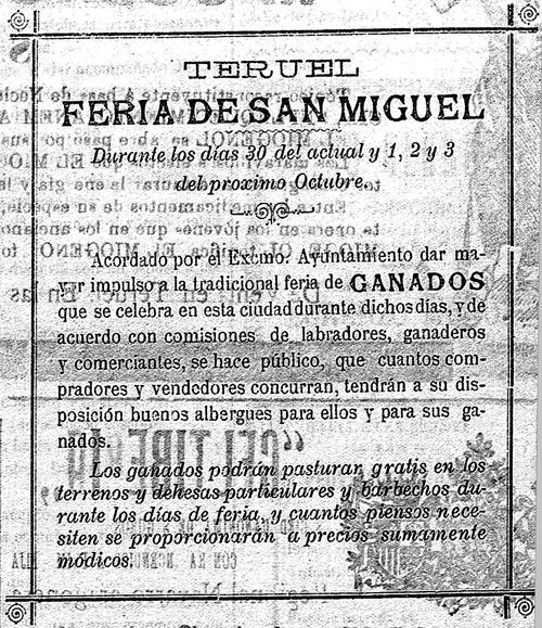 Eclipsada por otras como la de Alcalá y posteriormente la de Cedrillas, en 1912 –año del que data este anuncio- el Ayuntamiento de Teruel decidió dotar a la Feria de San Miguel de nuevos bríos, llegando a darle prioridad sobre las fiestas de San Fernando. Hasta que en 1927 se decidió su desaparición (Biblioteca Virtual de Prensa Histórica).